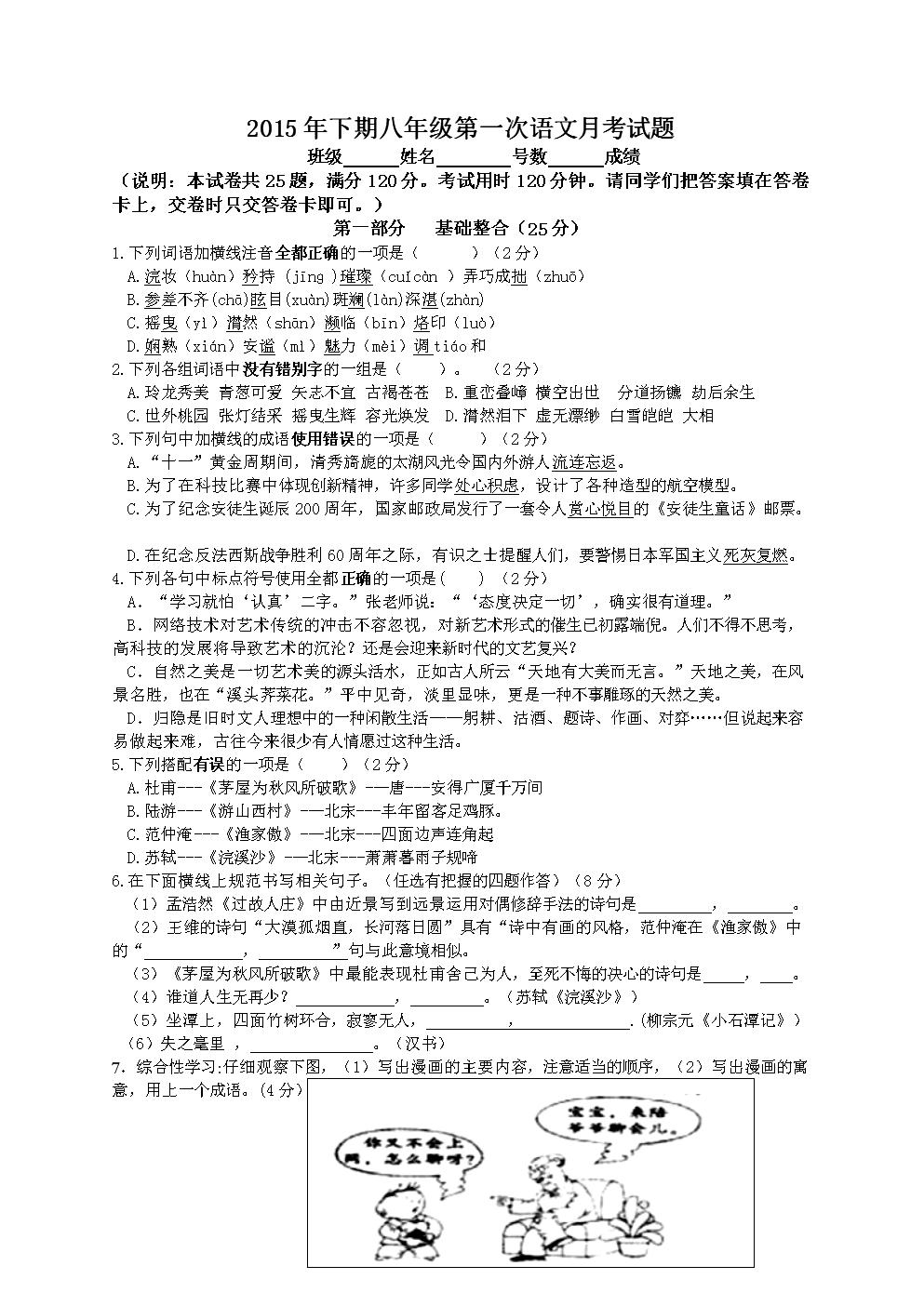 2015年下期八年级第一次语文月考试题班级姓名号数成绩(说明:本试卷共25题,满分120分。考试用时120分钟。请同学们把答案填在答卷卡上,交卷时只交答卷卡即可。)第一部分基础整合(25分)1.下列词语加横线注音全都正确的一项是()(2分)A.浣妆(hun)矜持(jn)璀璨(cucn)弄巧成拙(zhu)B.